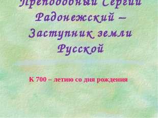 Преподобный Сергий Радонежский – Заступник земли Русской К 700 – летию со дня