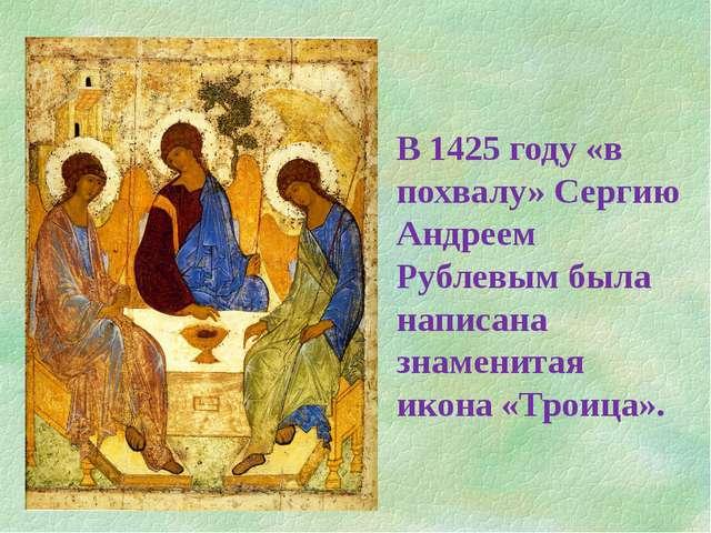 В 1425 году «в похвалу» Сергию Андреем Рублевым была написана знаменитая икон...