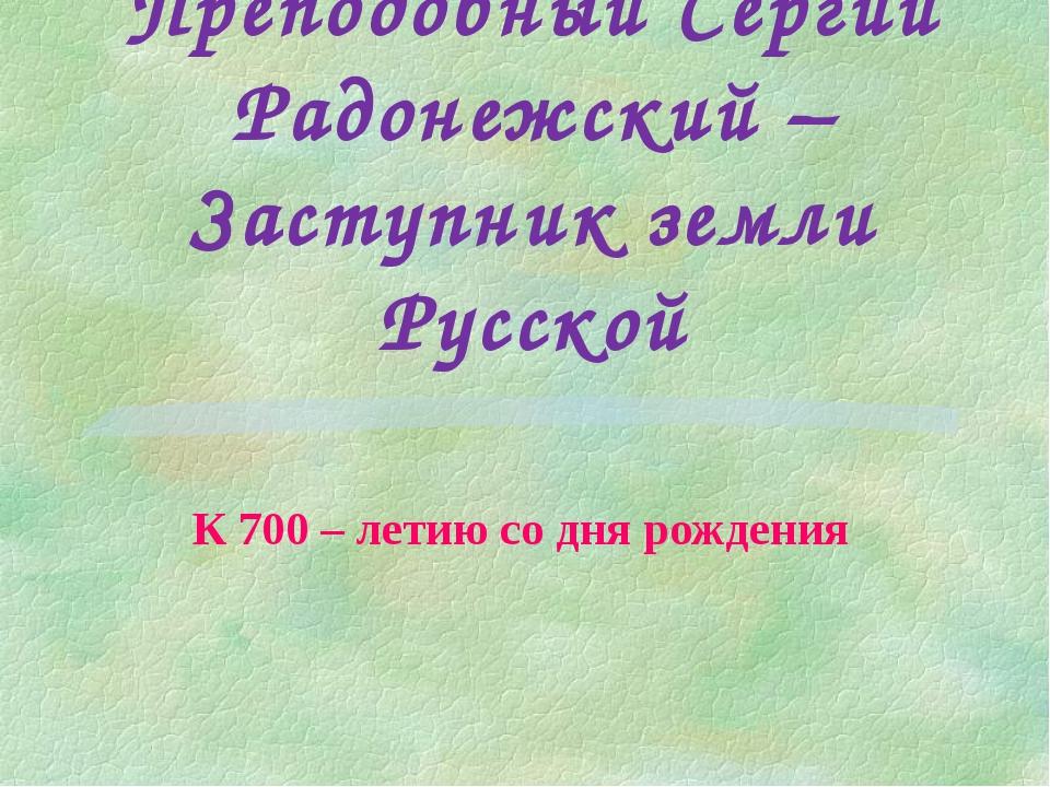 Преподобный Сергий Радонежский – Заступник земли Русской К 700 – летию со дня...