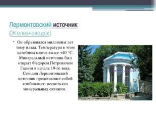 Лермонтовский источник (Железноводск) Он образовался миллионы лет тому назад.