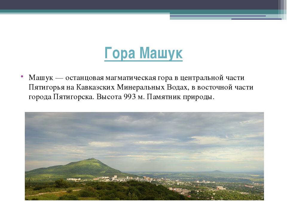 Гора Машук Машук — останцовая магматическая гора в центральной части Пятигорь...