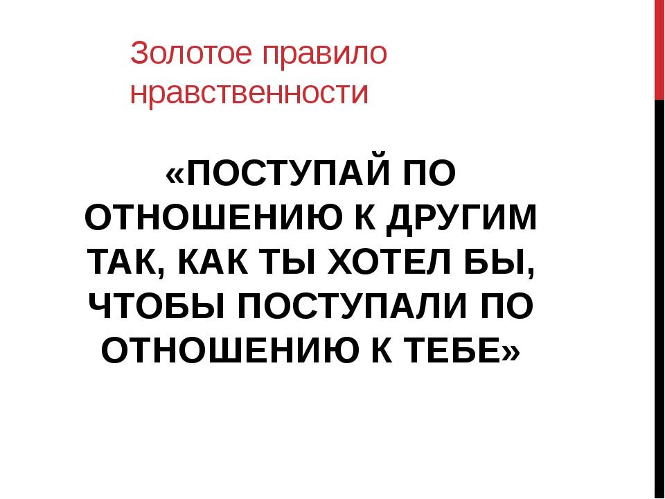 Золотое правило нравственности «ПОСТУПАЙ ПО ОТНОШЕНИЮ К ДРУГИМ ТАК, КАК ТЫ ХО...