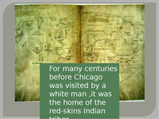 For many centuries before Chicago was visited by a white man ,it was the home