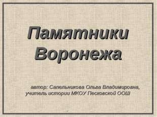 Памятники Воронежа автор: Сапельникова Ольга Владимировна, учитель истории МК