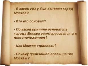 - В каком году был основан город Москва? - Кто его основал? - По какой причи