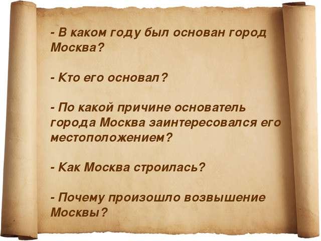 - В каком году был основан город Москва? - Кто его основал? - По какой причи...