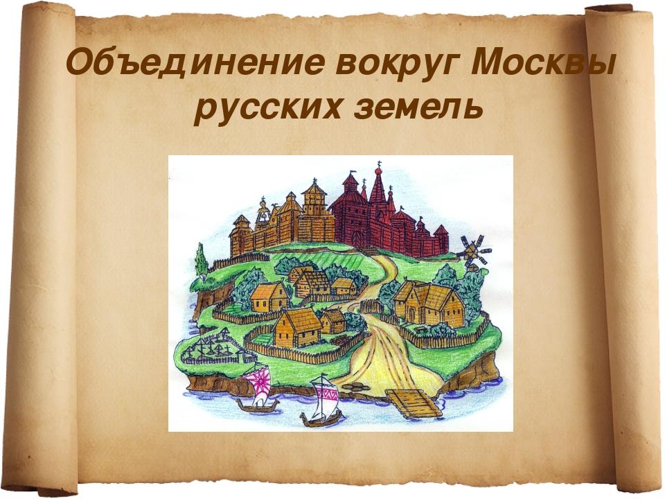 Объединение вокруг Москвы русских земель