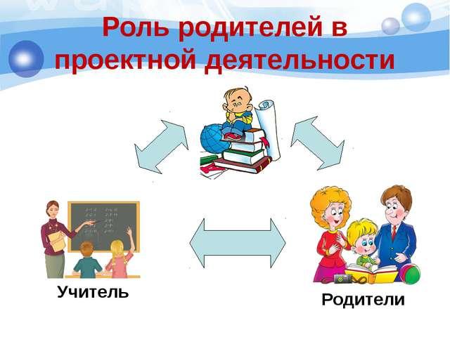 Учитель Родители Роль родителей в проектной деятельности