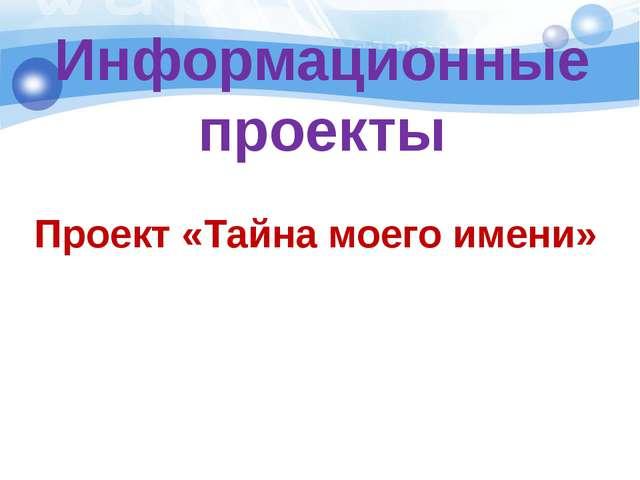 Информационные проекты Проект «Тайна моего имени»