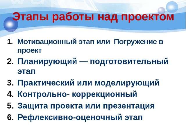 Этапы работы над проектом Мотивационный этап или Погружение в проект Планирую...