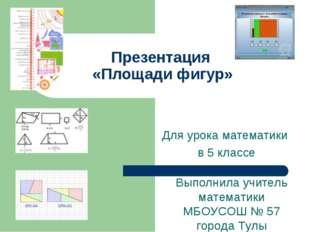 Презентация «Площади фигур» Для урока математики в 5 классе Выполнила учитель