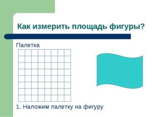 Как измерить площадь фигуры? Палетка 1. Наложим палетку на фигуру