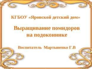 КГБОУ «Яровской детский дом» Выращивание помидоров на подоконнике Воспитатель