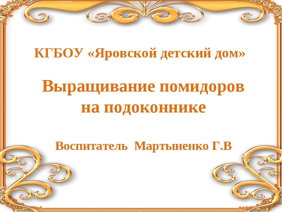 КГБОУ «Яровской детский дом» Выращивание помидоров на подоконнике Воспитатель...