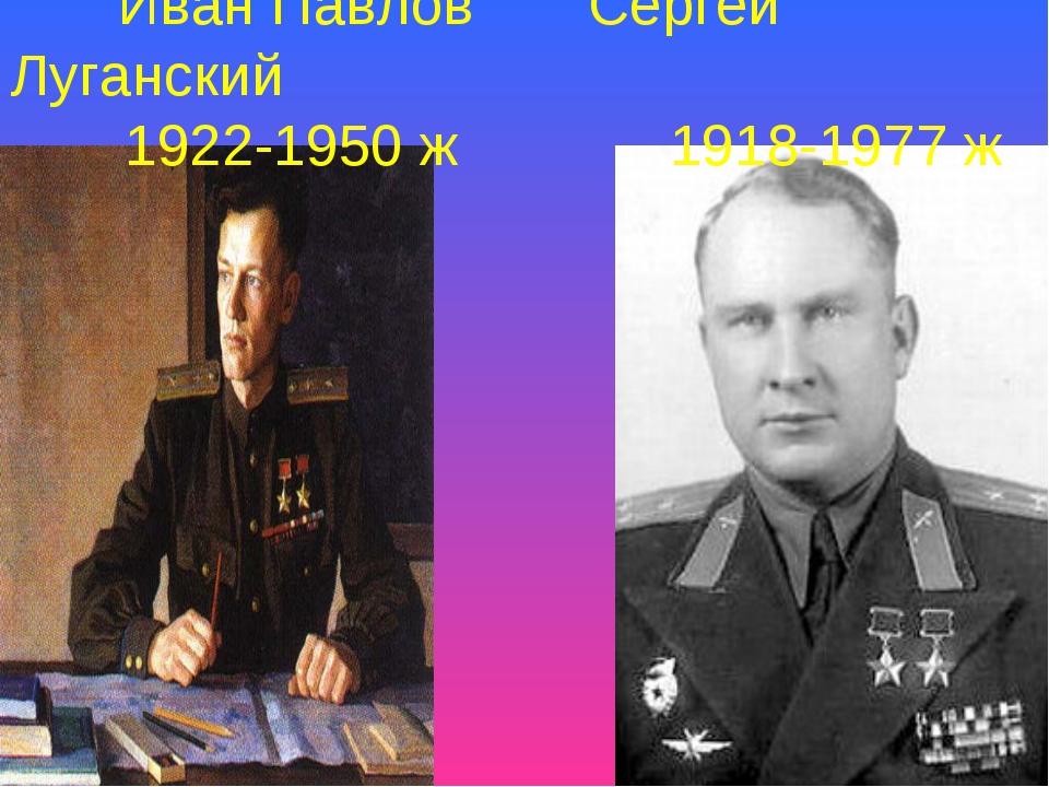 Иван Павлов Сергей Луганский 1922-1950 ж 1918-1977 ж
