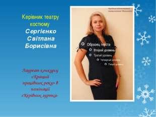 Керівник театру костюму Сергієнко Світлана Борисівна Лауреат конкурсу «Кращий