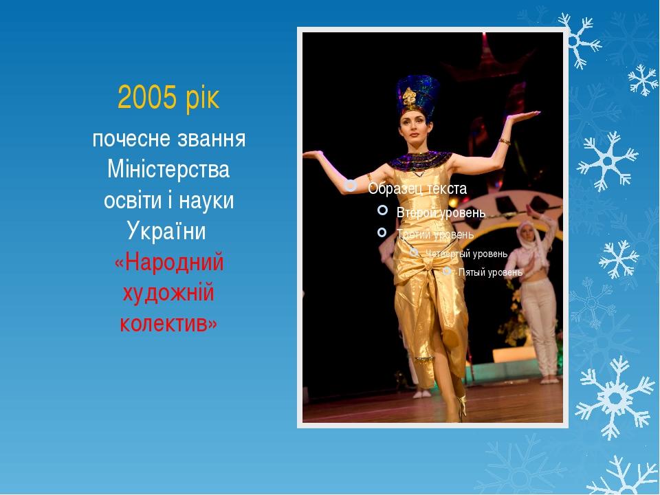 2005 рік почесне звання Міністерства освіти і науки України «Народний художні...