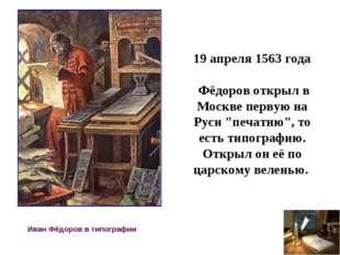 Иван Фёдоров в типографии 19 апреля 1563 года Фёдоров открыл в Москве первую