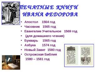 ПЕЧАТНЫЕ КНИГИ ИВАНА ФЕДОРОВА Апостол 1564 год Часовник 1565 год Евангелие Уч