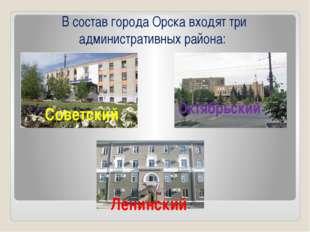 В состав города Орска входят три административных района: Советский Октябрьс