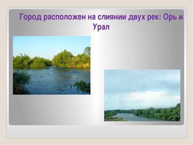 Город расположен на слиянии двух рек: Орь и Урал