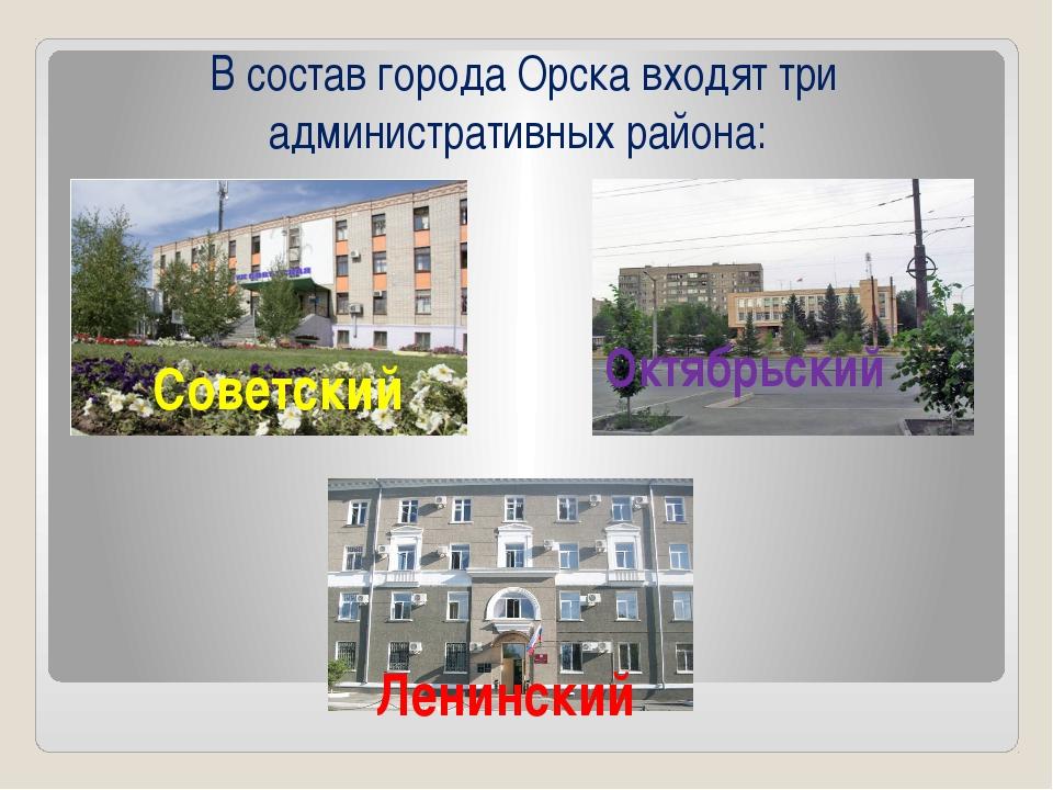 В состав города Орска входят три административных района: Советский Октябрьс...