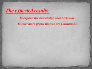 to expand the knowledge about Ukraine to start more proud that we are Ukraini