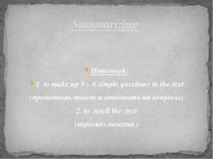 Homework: 1. to make up 5 – 6 simple questions to the text (прочитать текст и