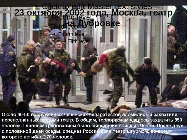 23 октября 2002 года, Москва, театр на Дубровке Около 40-50 вооружённых чече...