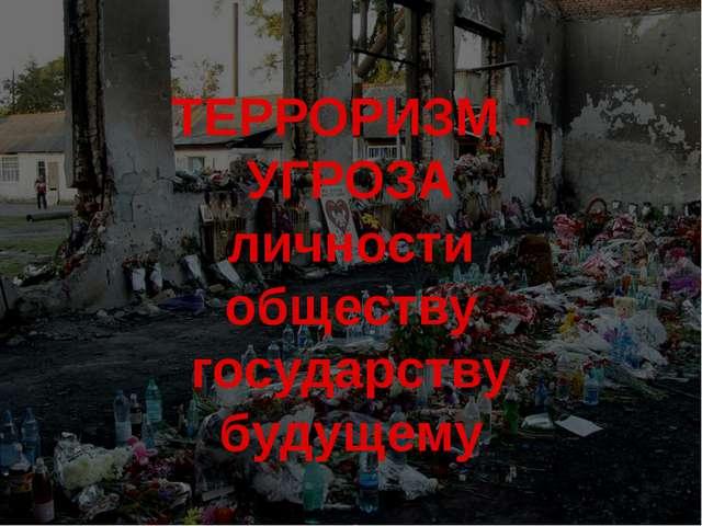 ТЕРРОРИЗМ - УГРОЗА личности обществу государству будущему