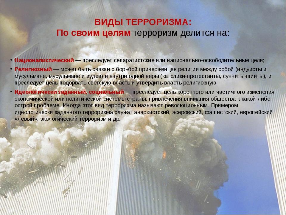 ВИДЫ ТЕРРОРИЗМА: По своим целямтерроризм делится на: Националистический— пр...