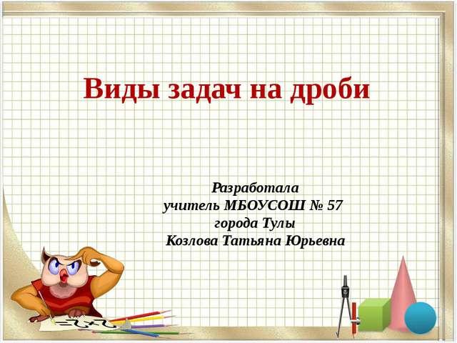 Виды задач на дроби Разработала учитель МБОУСОШ № 57 города Тулы Козлова Тать...