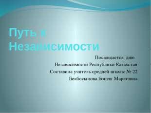 Путь к Независимости Посвящается дню Независимости Республики Казахстан Соста