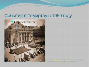 События в Темиртау в 1959 году В конце 1950-х годов вКазахстанна строительс