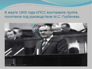 В марте 1985 года КПСС возглавила группа политиков под руководством М.С. Горб