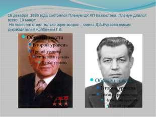 16 декабря 1986 года состоялся Пленум ЦК КП Казахстана. Пленум длился всего 1
