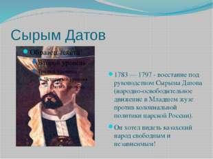 Сырым Датов 1783 — 1797 - восстание под руководством Сырыма Датова (народно-о