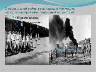 С первых дней войны весь народ, в том числе, казахстанцы проявили подлинный п