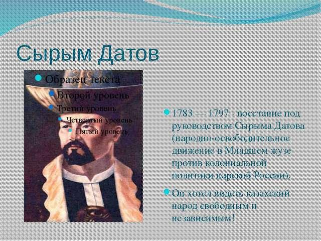 Сырым Датов 1783 — 1797 - восстание под руководством Сырыма Датова (народно-о...