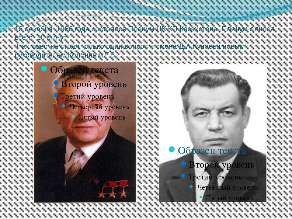 16 декабря 1986 года состоялся Пленум ЦК КП Казахстана. Пленум длился всего 1...