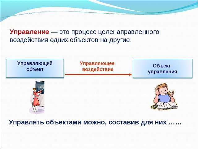 Управление— это процесс целенаправленного воздействия одних объектов на друг...