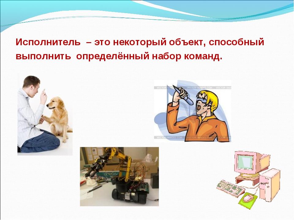 Исполнитель – это некоторый объект, способный выполнить определённый набор ко...