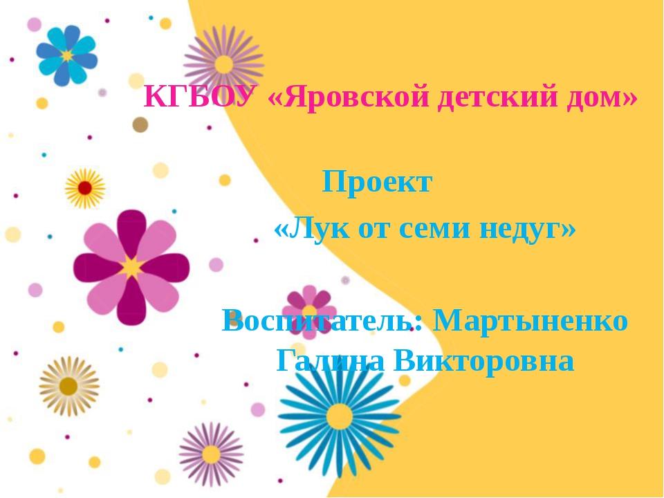 КГБОУ «Яровской детский дом» Проект «Лук от семи недуг» Воспитатель: Мартынен...