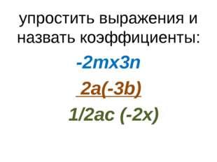 упростить выражения и назвать коэффициенты: -2mх3n 2a(-3b) 1/2ac (-2x)