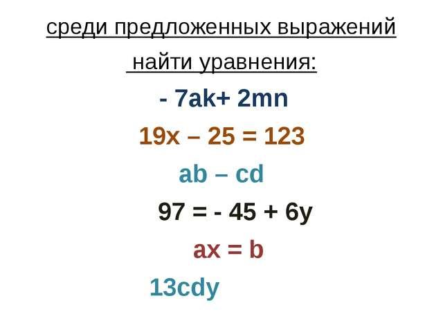 среди предложенных выражений найти уравнения: - 7ak+ 2mn 19x – 25 = 123 ab –...