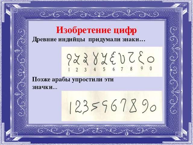 Изобретение цифр Древние индийцы придумали знаки… Позже арабы упростили эти з...