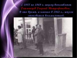 С 1955 по 1969 г. школу возглавляет Гетманцев Георгий Митрофанович. В это вр