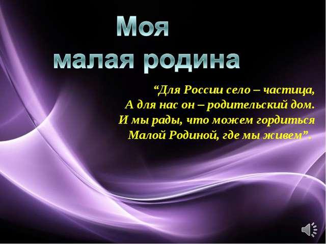 """""""Для России село – частица, А для нас он – родительский дом. И мы рады, что м..."""