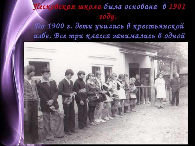 Песковская школа была основана в 1901 году. До 1900 г. дети учились в крестья...