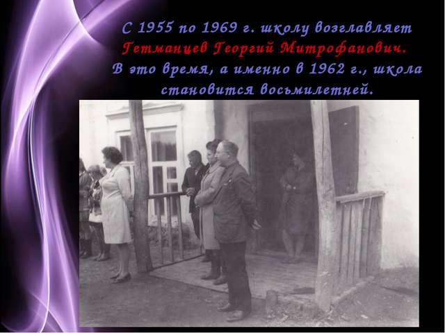 С 1955 по 1969 г. школу возглавляет Гетманцев Георгий Митрофанович. В это вр...